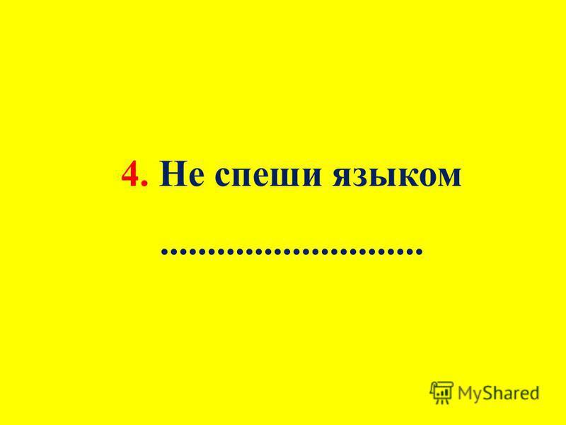4. Не спеши языком............................