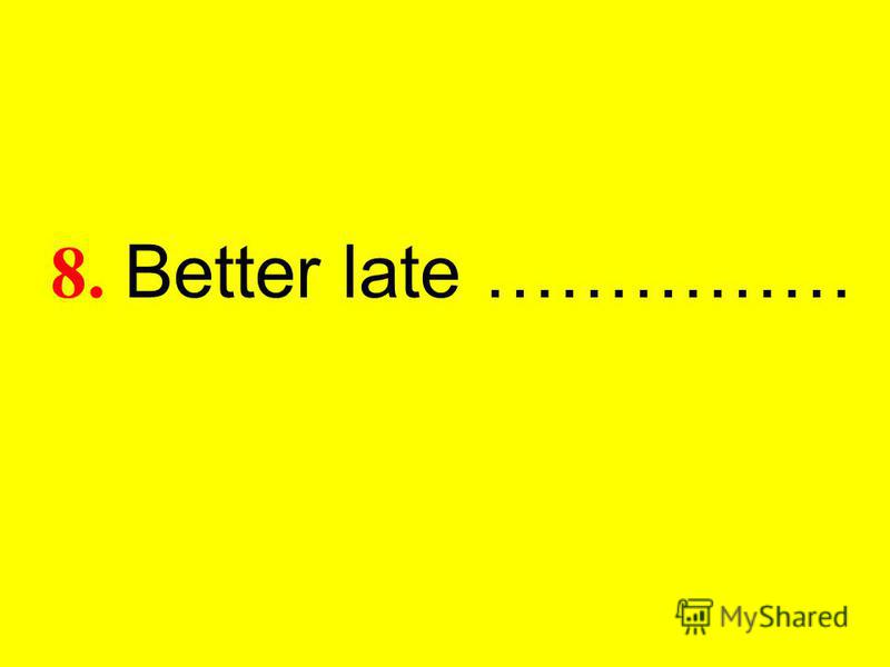 8. Better late ……………
