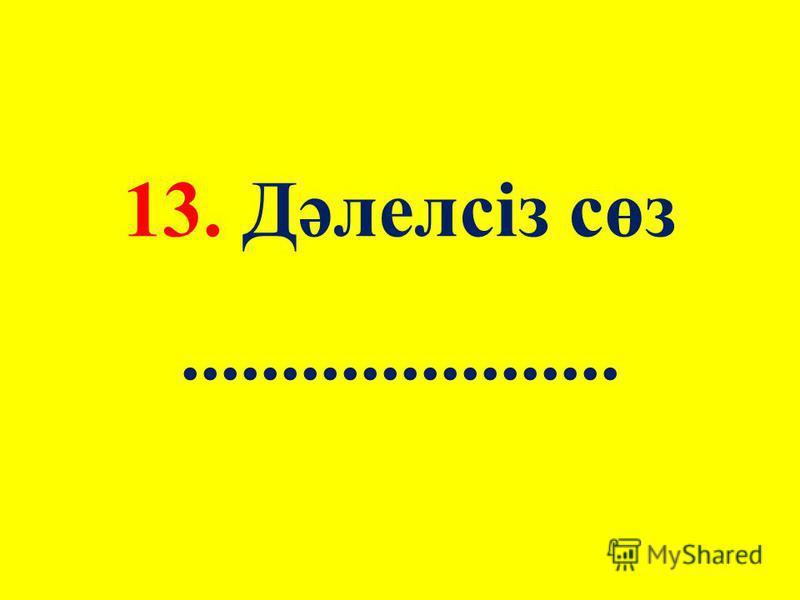 13. Дәлелсіз сөз......................