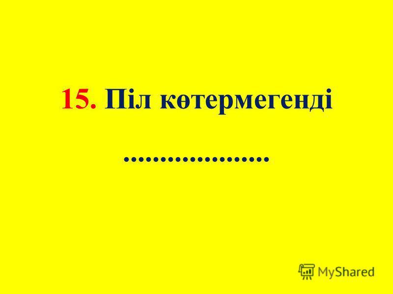 15. Піл көтермегенді....................