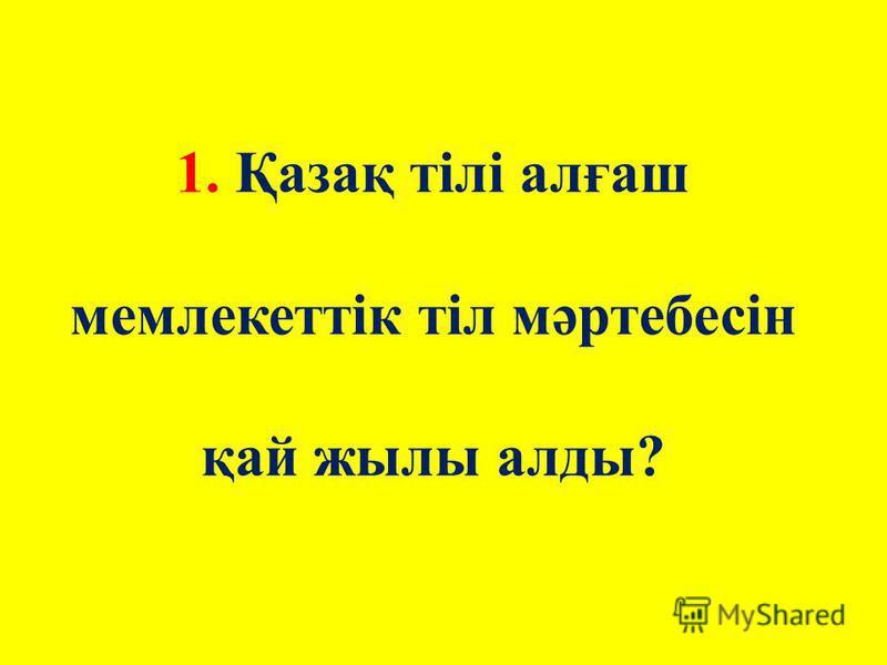 1. Қазақ тілі алғаш мемлекеттік тіл мәртебесін қай жилы аллоды?