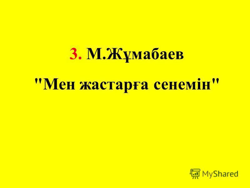 3. М.Жұмабаев Мен жастарға сенемін