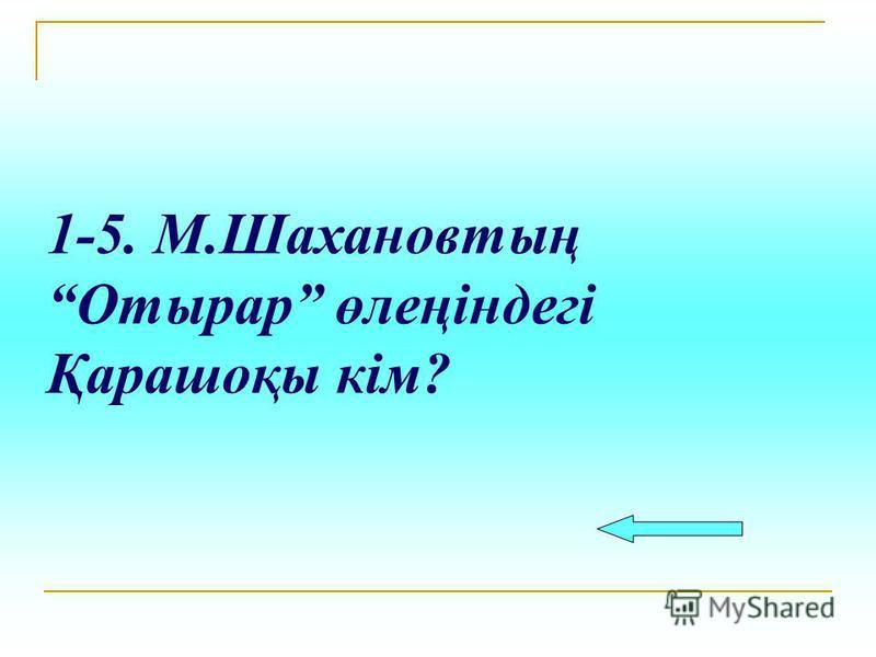 1-5. М.Шахановтың Отырар өлеңіндегі Қарашоқы кім?