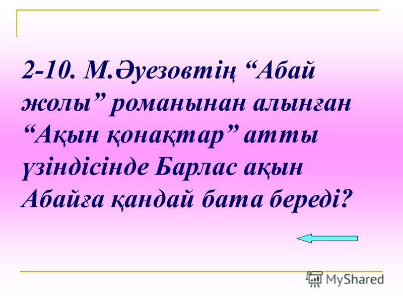 2-10. М.Әуезовтің Абай жолы романынан алынған Ақын қонақтар атты үзіндісінде Барлас ақын Абайға қандай бата береді?