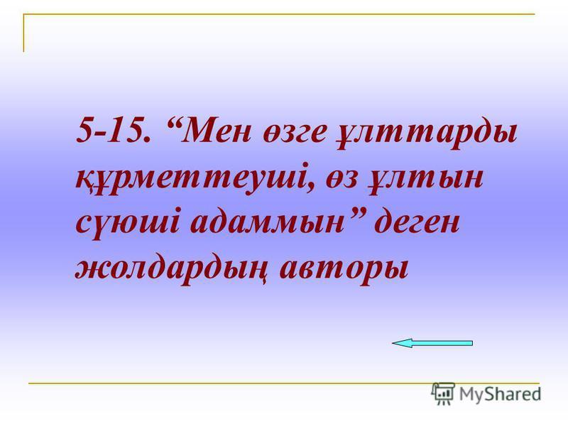 5-15. Мен өзге ұлттарды құрметтеуші, өз ұлтын сүюші адаммын деген жолдардың авторы