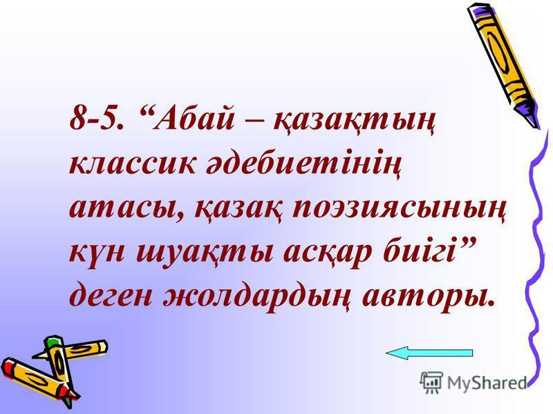 8-5. Абай – қазақтың классик әдебиетінің атасы, қазақ поэзиясының күн шуақты асқар биігі деген жолдардың авторы.