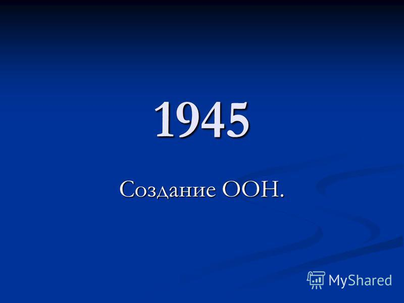 1945 Создание ООН.
