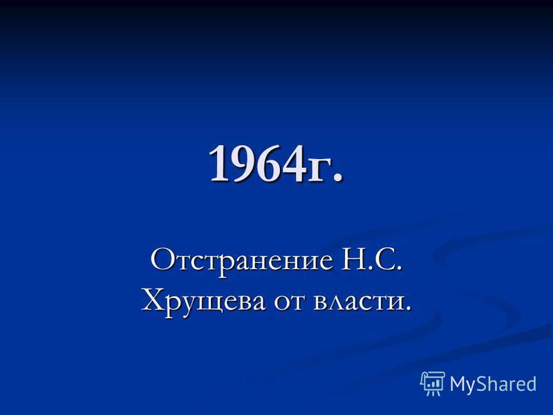 1964 г. Отстранение Н.С. Хрущева от власти.