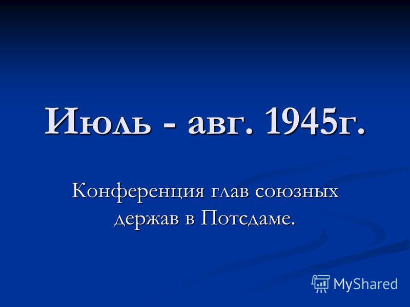 Июль - авг. 1945 г. Конференция глав союзных держав в Потсдаме.