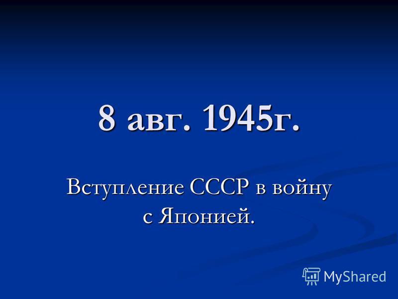 8 авг. 1945 г. Вступление СССР в войну с Японией.