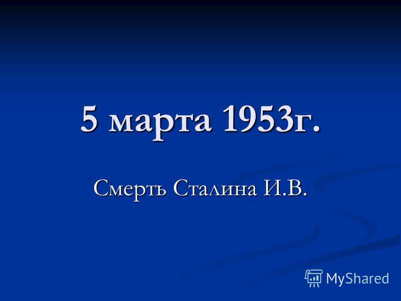 5 марта 1953 г. Смерть Сталина И.В.