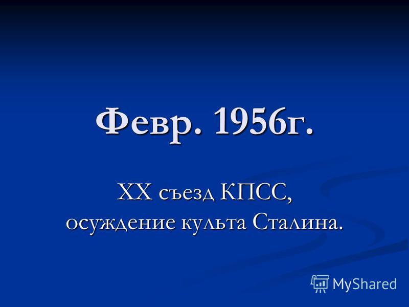 Февр. 1956 г. ХХ съезд КПСС, осуждение культа Сталина.