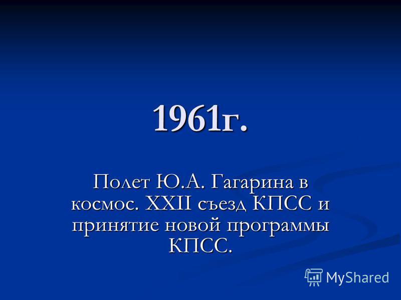 1961 г. Полет Ю.А. Гагарина в космос. XXII съезд КПСС и принятие новой программы КПСС.