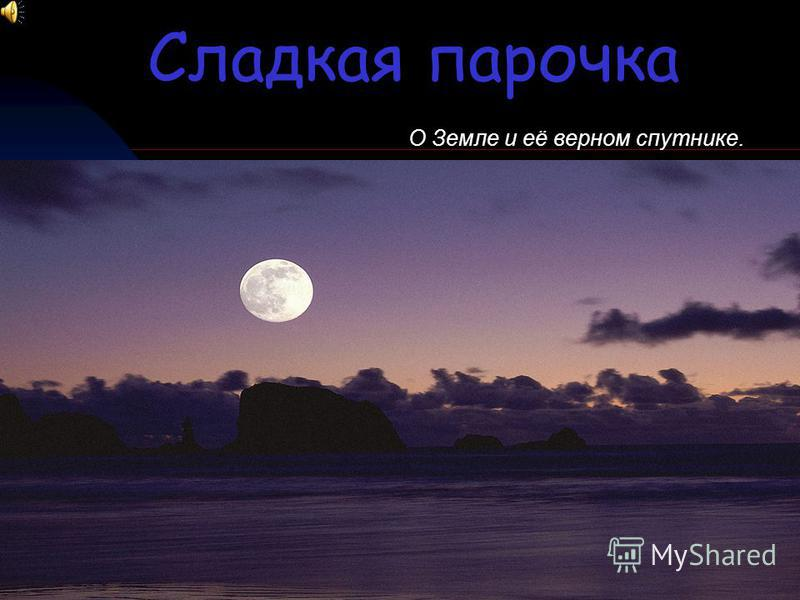 Сладкая парочка О Земле и её верном спутнике.