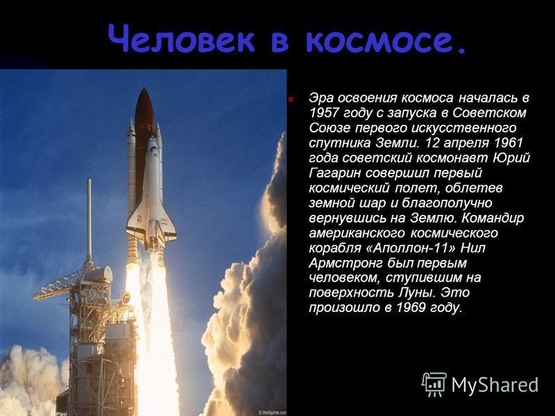 Человек в космосе. Эра освоения космоса началась в 1957 году с запуска в Советском Союзе первого искусственного спутника Земли. 12 апреля 1961 года советский космонавт Юрий Гагарин совершил первый космический полет, облетев земной шар и благополучно