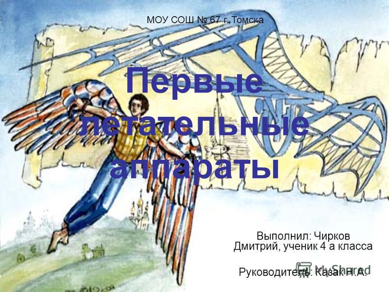 Первые летательные аппараты Выполнил: Чирков Дмитрий, ученик 4 а класса Руководитель: Казак Н.А. МОУ СОШ 67 г. Томска