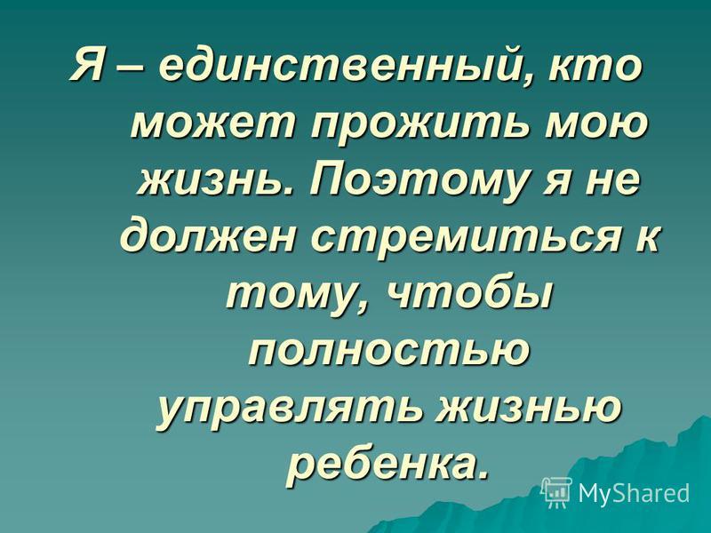 Я – единственный, кто может прожить мою жизнь. Поэтому я не должен стремиться к тому, чтобы полностью управлять жизнью ребенка.