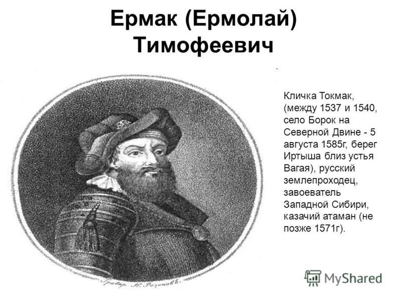 Ермак (Ермолай) Тимофеевич Кличка Токмак, (между 1537 и 1540, село Борок на Северной Двине - 5 августа 1585 г, берег Иртыша близ устья Вагая), русский землепроходец, завоеватель Западной Сибири, казачий атаман (не позже 1571 г).