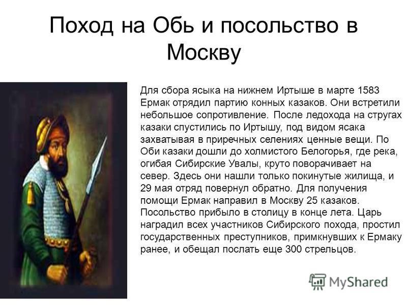 Поход на Обь и посольство в Москву Для сбора языка на нижнем Иртыше в марте 1583 Ермак отрядил партию конных казаков. Они встретили небольшое сопротивление. После ледохода на стругах казаки спустились по Иртышу, под видом ясака захватывая в приречных