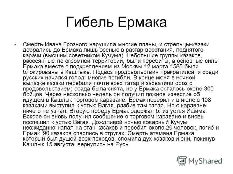 Гибель Ермака Смерть Ивана Грозного нарушила многие планы, и стрельцы-казаки добрались до Ермака лишь осенью в разгар восстания, поднятого карачи (высшим советником Кучума). Небольшие группы казаков, рассеянные по огромной территории, были перебиты,