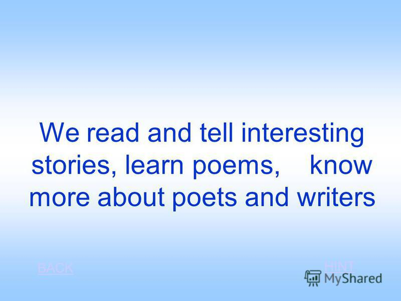 We read and tell interesting stories, learn poems, know more about poets and writers BACK HINT