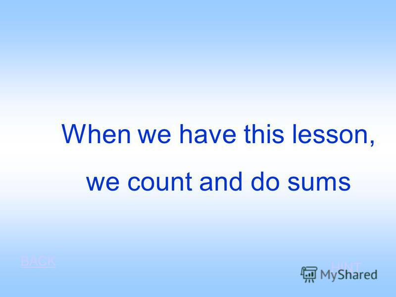 When we have this lesson, we count and do sums BACK HINT