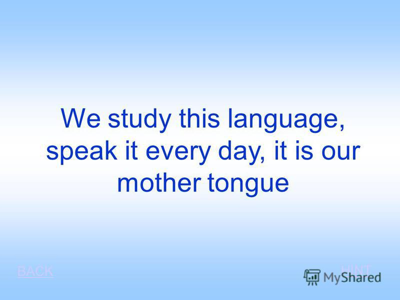 We study this language, speak it every day, it is our mother tongue BACK HINT