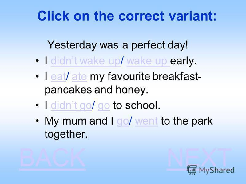 Click on the correct variant: Yesterday was a perfect day! I didnt wake up/ wake up early.didnt wake upwake up I eat/ ate my favourite breakfast- pancakes and honey.eatate I didnt go/ go to school.didnt gogo My mum and I go/ went to the park together