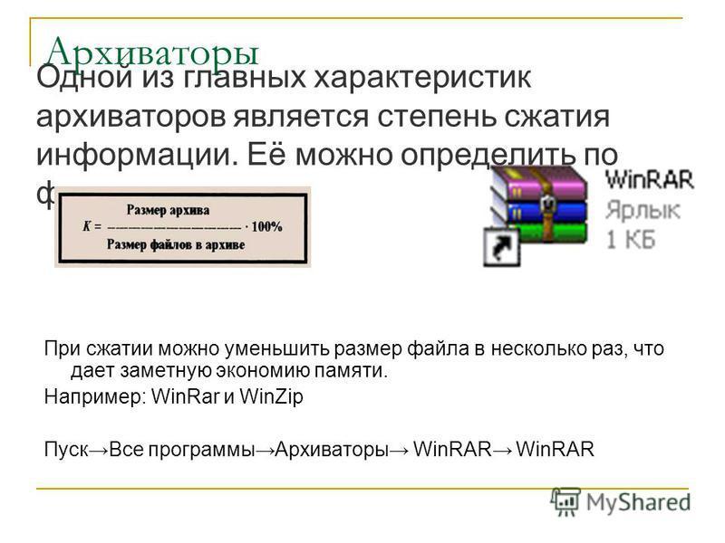 Архиваторы При сжатии можно уменьшить размер файла в несколько раз, что дает заметную экономию памяти. Например: WinRar и WinZip Пуск Все программы Архиваторы WinRAR WinRAR Одной из главных характеристик архиваторов является степень сжатия информации