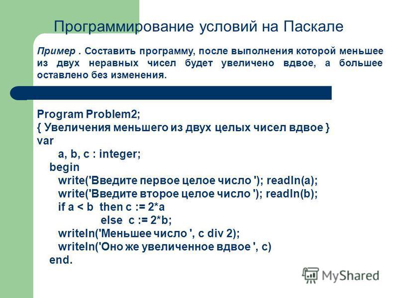 Программирование условий на Паскале Пример. Составить программу, после выполнения которой меньшее из двух неравных чисел будет увеличено вдвое, а большее оставлено без изменения. Program Problem2; { Увеличения меньшего из двух целых чисел вдвое } var