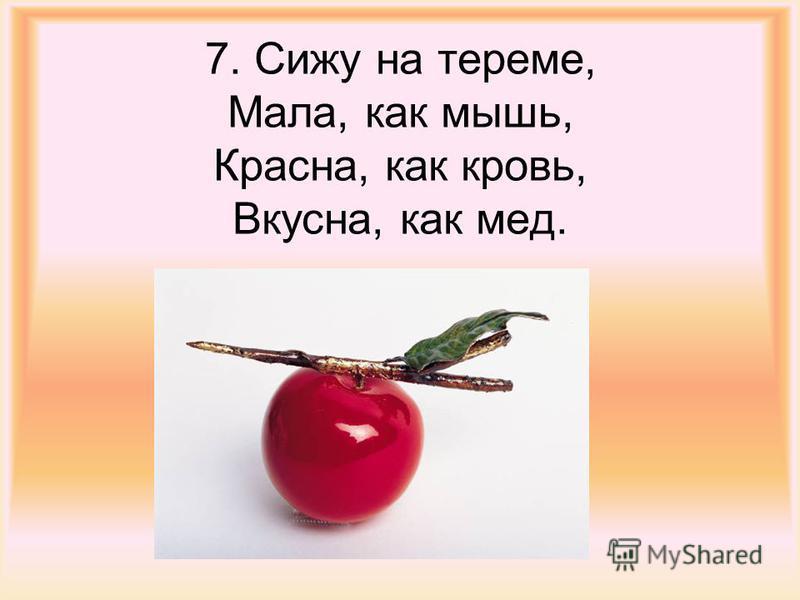 7. Сижу на тереме, Мала, как мышь, Красна, как кровь, Вкусна, как мед.