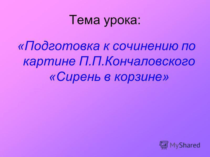 Тема урока: «Подготовка к сочинению по картине П.П.Кончаловского «Сирень в корзине»