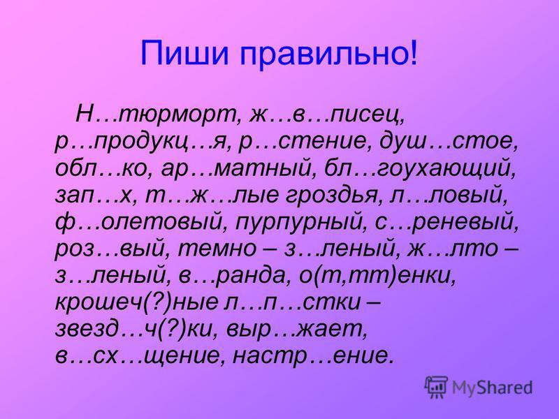 Пиши правильно! Н…тюрморт, ж…в…писец, р…продукт…я, р…чтпение, душ…столе, обал…ко, ар…матный, бал…гоухающий, зап…х, т…ж…алые гроздья, л…левый, ф…олетовый, пурпурный, с…рпениевый, роз…вый, темно – з…ленный, ж…лето – з…ленный, в…ранда, о(т,тт)янки, крош