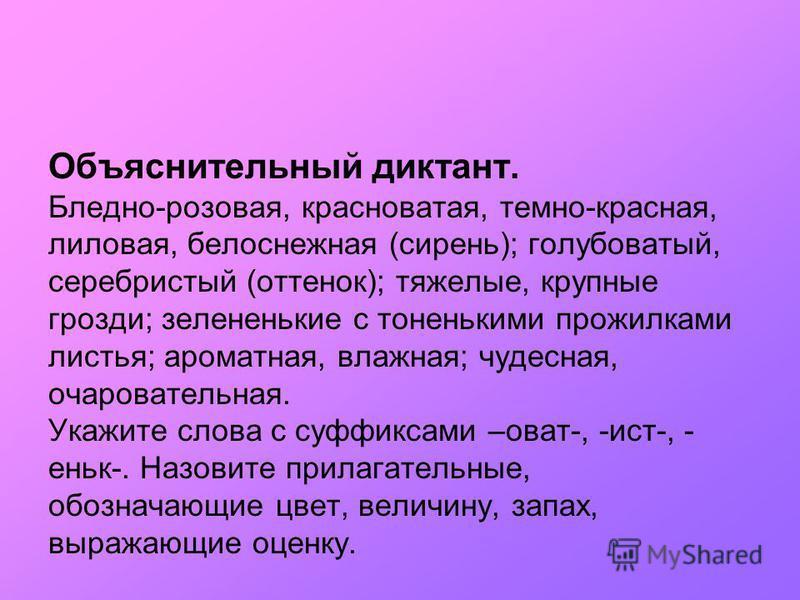Объяснительный диктант. Бледно-розовая, краснуватая, темно-красная, лиловая, белоснежная (сирень); голубуватый, серебристый (оттенок); тяжеалые, крупные грозди; зелененькие с тоненькими прожилками листья; ароматная, влажная; чудесная, очарувательная.
