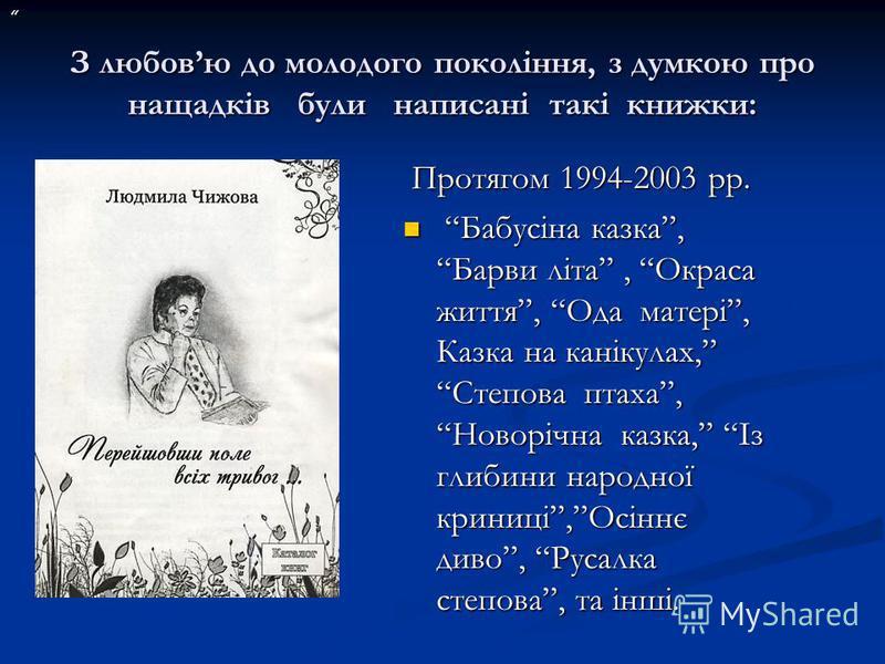 З любовю до молодого покоління, з думкою про нащадків були написані такі книжки: З любовю до молодого покоління, з думкою про нащадків були написані такі книжки: Протягом 1994-2003 рр. Бабусіна казка, Барви літа, Окраса життя, Ода матері, Казка на ка