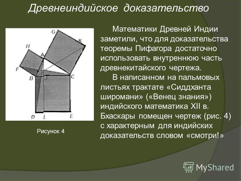 Математики Древней Индии заметили, что для доказательства теоремы Пифагора достаточно использовать внутреннюю часть древнекитайского чертежа. В написанном на пальмовых листьях трактате «Сиддханта широмани» («Венец знания») индийского математика XII в