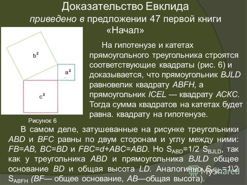 На гипотенузе и катетах прямоугольного треугольника строятся соответствующие квадраты (рис. 6) и доказывается, что прямоугольник BJLD равновелик квадрату ABFH, а прямоугольник ICEL квадрату АСКС. Тогда сумма квадратов на катетах будет равна. квадрату