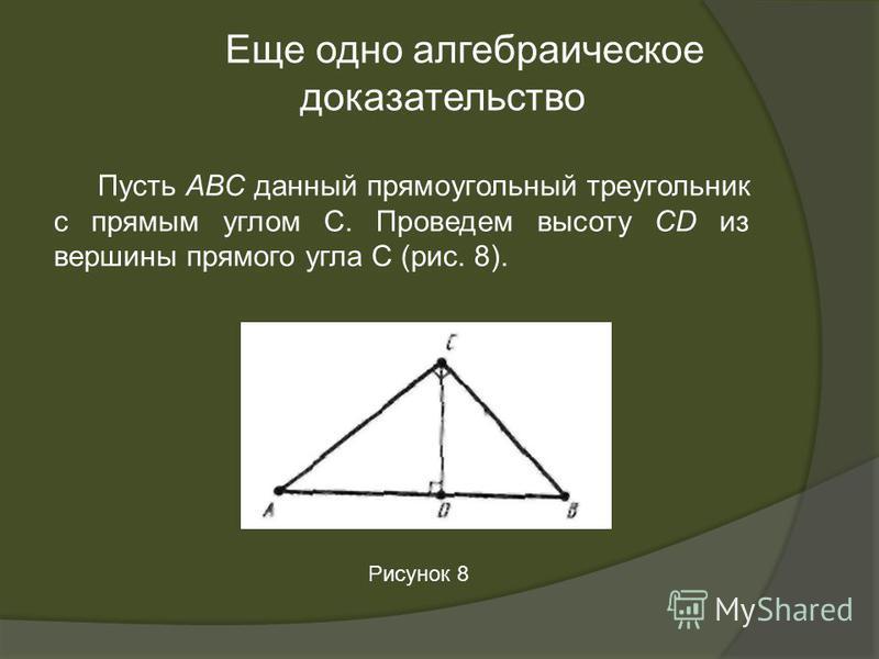 Пусть ABC данный прямоугольный треугольник с прямым углом С. Проведем высоту CD из вершины прямого угла С (рис. 8). Еще одно алгебраическое доказательство Рисунок 8