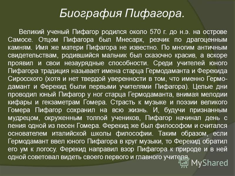 Биография Пифагора. Великий ученый Пифагор родился около 570 г. до н.э. на острове Самосе. Отцом Пифагора был Мнесарх, резчик по драгоценным камням. Имя же матери Пифагора не известно. По многим античным свидетельствам, родившийся мальчик был сказочн