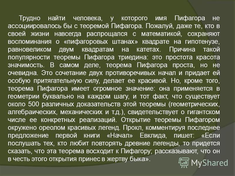 Трудно найти человека, у которого имя Пифагора не ассоциировалось бы с теоремой Пифагора. Пожалуй, даже те, кто в своей жизни навсегда распрощался с математикой, сохраняют воспоминания о «пифагоровых штанах» квадрате на гипотенузе, равновеликом двум