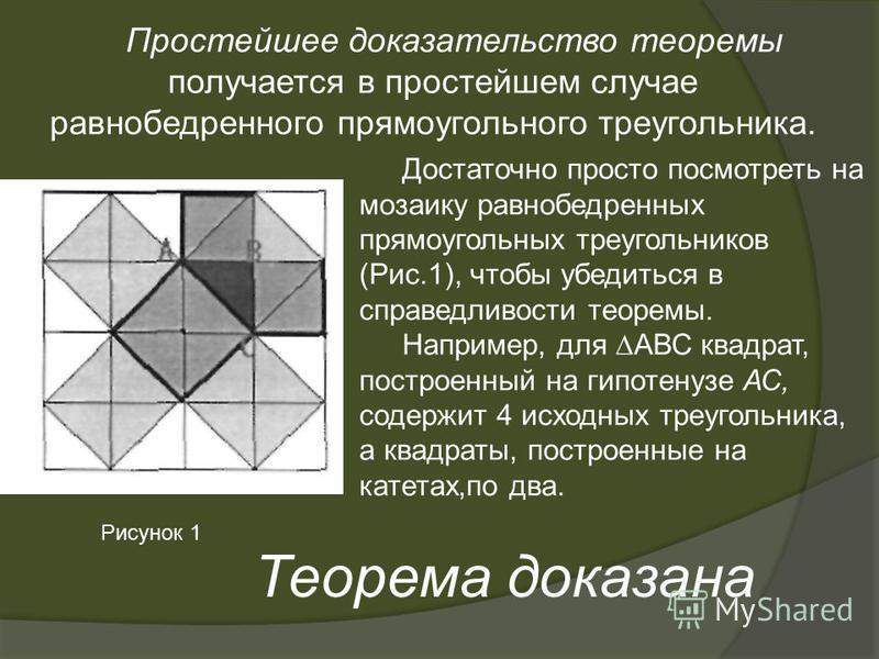 Простейшее доказательство теоремы получается в простейшем случае равнобедренного прямоугольного треугольника. Достаточно просто посмотреть на мозаику равнобедренных прямоугольных треугольников (Рис.1), чтобы убедиться в справедливости теоремы. Наприм