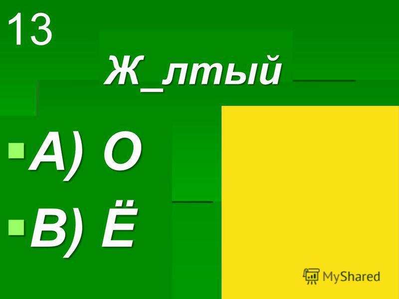 Ж_лютый Ж_лютый A) О A) О B) Ё B) Ё 13
