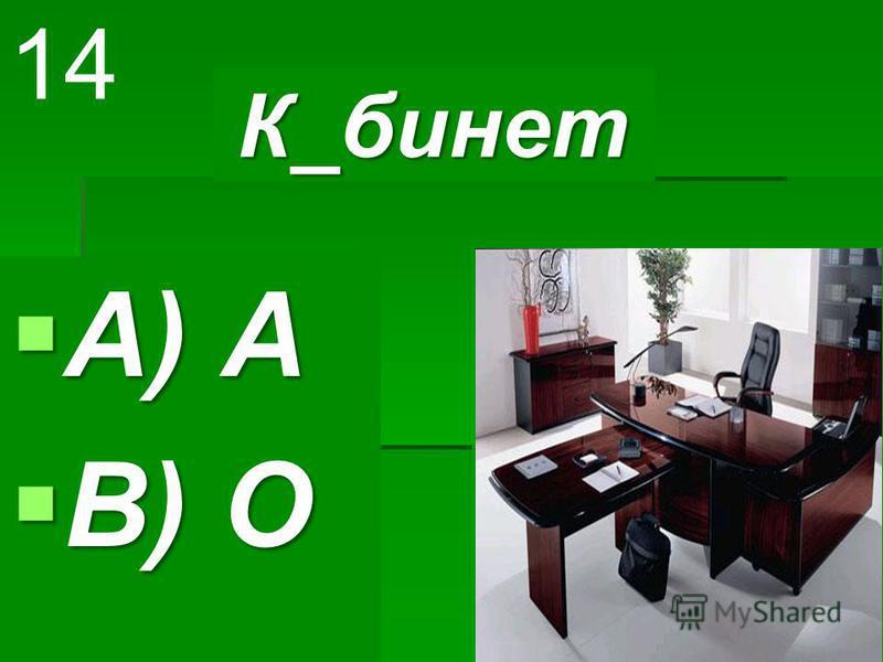 К_бинет К_бинет A) А A) А B) О B) О 14