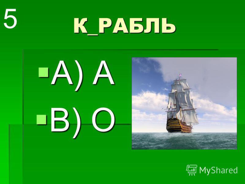 К_РАБЛЬ А) А А) А В) О В) О 5