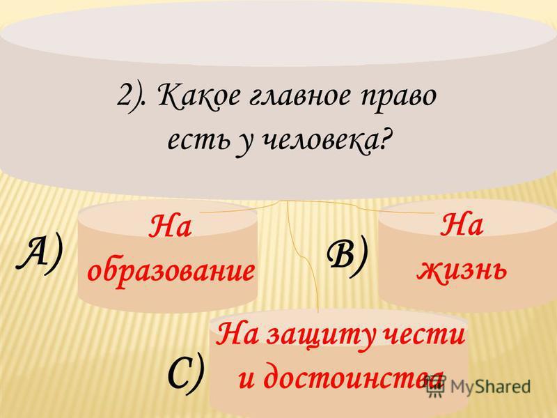 2). Какое главное право есть у человека? На образование А) В) На жизнь С) На защиту чести и достоинства