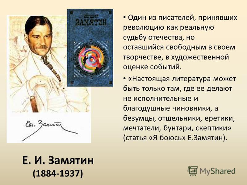 Е. И. Замятин (1884-1937) Один из писателей, принявших революцию как реальную судьбу отечества, но оставшийся свободным в своем творчестве, в художественной оценке событий. «Настоящая литература может быть только там, где ее делают не исполнительные