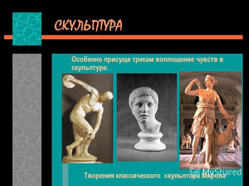 СКУЛЬПТУРА Особенно присуще грекам воплощение чувств в скульптуре. Творения классического скульптора Мирона
