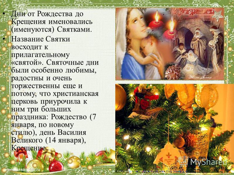 Дни от Рождества до Крещения именовались (именуются) Святками. Название Святки восходит к прилагательному «святой». Святочные дни были особенно любимы, радостны и очень торжественны еще и потому, что христианская церковь приурочила к ним три больших