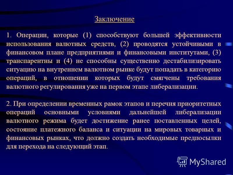 Заключение 1. Операции, которые (1) способствуют большей эффективности использования валютных средств, (2) проводятся устойчивыми в финансовом плане предприятиями и финансовыми институтами, (3) транспарентны и (4) не способны существенно дестабилизир