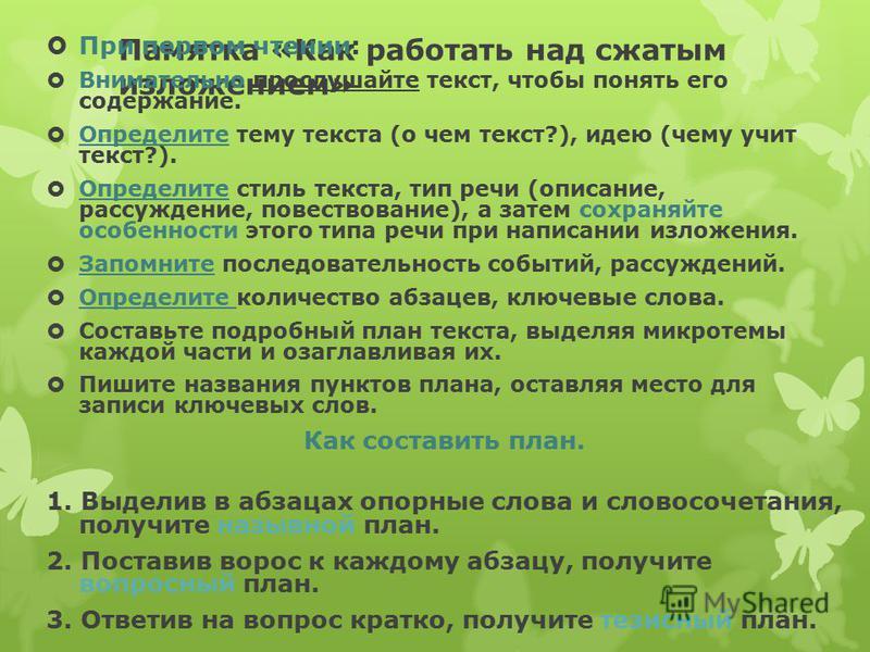 Памятка «Как работать над сжатым изложением» При первом чтении: Внимательно прослушайте текст, чтобы понять его содержание. Определите тему текста (о чем текст?), идею (чему учит текст?). Определите стиль текста, тип речи (описание, рассуждение, пове